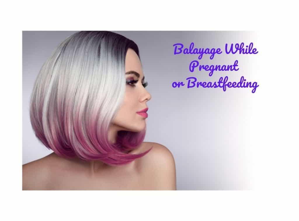 Balayage While Pregnant or Breastfeeding